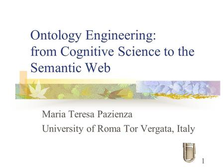 Ontology Engineering: from Cognitive Science to the Semantic Web Maria Teresa Pazienza University of Roma Tor Vergata, Italy 1.
