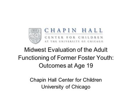 Midwest Evaluation of the Adult Functioning of Former Foster Youth: Outcomes at Age 19 Chapin Hall Center for Children University of Chicago.