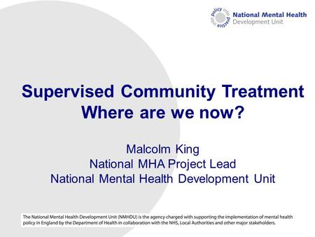 NMHDU (National Mental Health Development Unit) Supervised Community Treatment Where are we now? Malcolm King National MHA Project Lead National Mental.