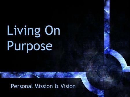 Living On Purpose Personal Mission & Vision. Up Front The irony before you Things that have hindered –Doesn't fit my personality –Too much thought before.