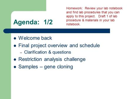 Agenda: 1/2 Welcome back Final project overview and schedule – Clarification & questions Restriction analysis challenge Samples – gene cloning Homework: