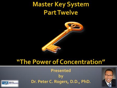 Presented by Dr. Peter C. Rogers, D.D., PhD.. The Power of Concentration Knowledge does not apply itself; you must make the application which consists.