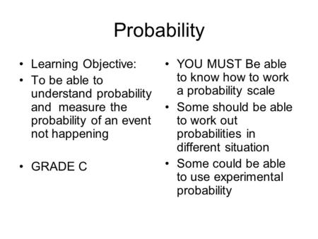 Probability Learning Objective: To be able to understand probability and measure the probability of an event not happening GRADE C YOU MUST Be able to.