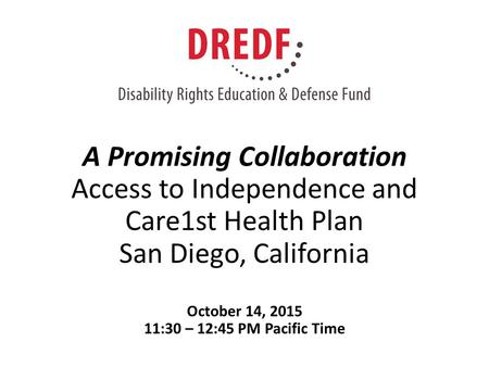 A Promising Collaboration Access to Independence and Care1st Health Plan San Diego, California October 14, 2015 11:30 – 12:45 PM Pacific Time.