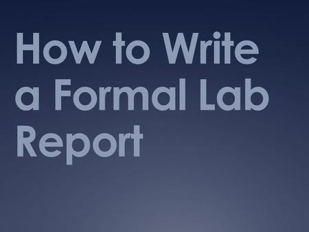 How to Write a Formal Lab Report. Why do we write lab reports?  Essential to clearly communicate how the lab was conducted and what the findings were.