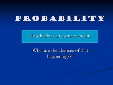 Probability How likely is an event to occur? What are the chances of that happening??!!