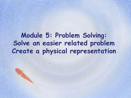 Module 5: Problem Solving: Solve an easier related problem Create a physical representation.