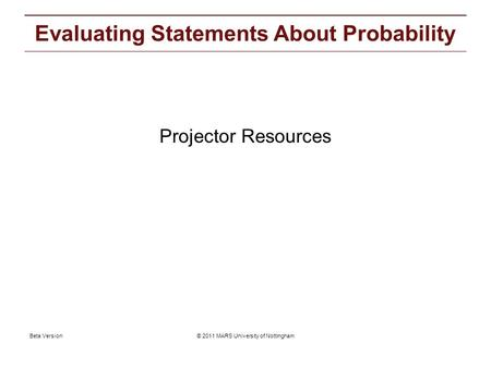© 2011 MARS University of NottinghamBeta Version Projector resources: Evaluating Statements About Probability Projector Resources.