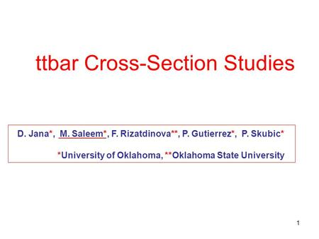 1 ttbar Cross-Section Studies D. Jana*, M. Saleem*, F. Rizatdinova**, P. Gutierrez*, P. Skubic* *University of Oklahoma, **Oklahoma State University.