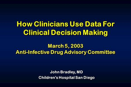 How Clinicians Use Data For Clinical Decision Making March 5, 2003 Anti-Infective Drug Advisory Committee How Clinicians Use Data For Clinical Decision.