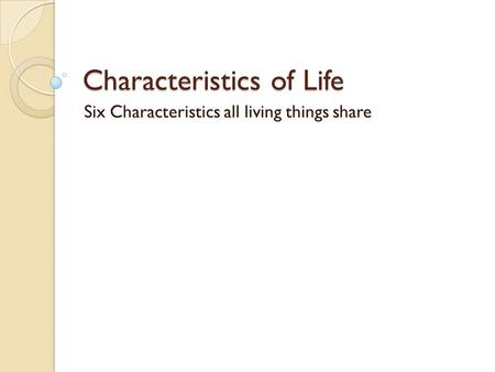 Characteristics of Life Six Characteristics all living things share.