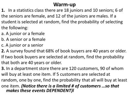 Warm-up 1. In a statistics class there are 18 juniors and 10 seniors; 6 of the seniors are female, and 12 of the juniors are males. If a student is selected.