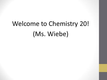Welcome to Chemistry 20! (Ms. Wiebe). To Do Attendance Read Nutana Intro Fill out required sheets Create sign with Name Fill out Interest sheet Ice Breaker: