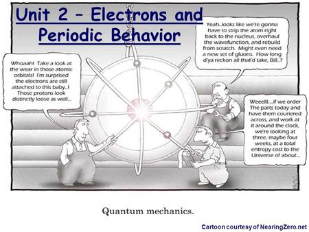 Unit 2 – Electrons and Periodic Behavior Cartoon courtesy of NearingZero.net.