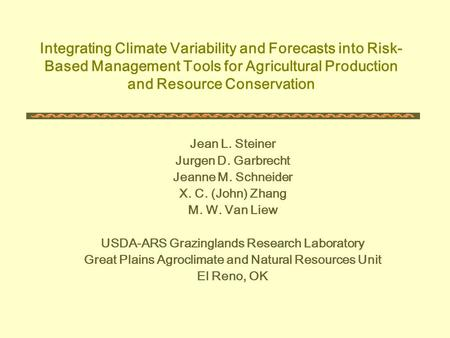 Integrating Climate Variability and Forecasts into Risk- Based Management Tools for Agricultural Production and Resource Conservation Jean L. Steiner Jurgen.