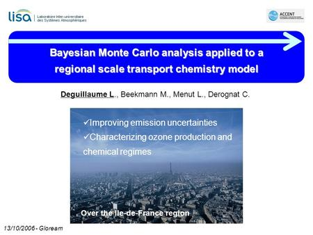 Bayesian Monte Carlo analysis applied to a regional scale transport chemistry model Deguillaume L., Beekmann M., Menut L., Derognat C. Improving emission.