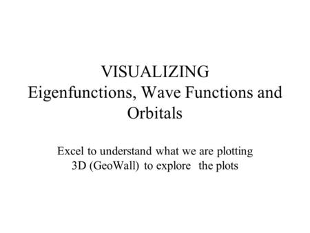 VISUALIZING Eigenfunctions, Wave Functions and Orbitals Excel to understand what we are plotting 3D (GeoWall) to explore the plots.