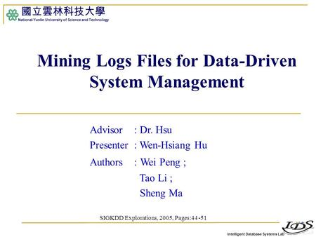 Intelligent Database Systems Lab 國立雲林科技大學 National Yunlin University of Science and Technology Mining Logs Files for Data-Driven System Management Advisor.