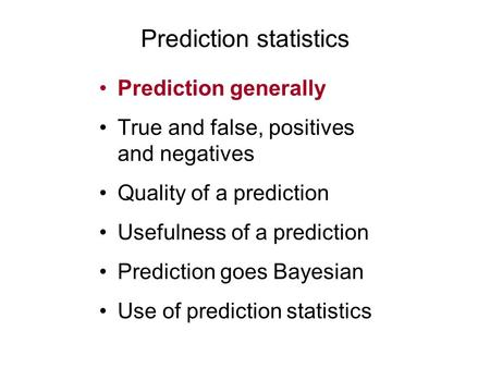 Prediction statistics Prediction generally True and false, positives and negatives Quality of a prediction Usefulness of a prediction Prediction goes Bayesian.