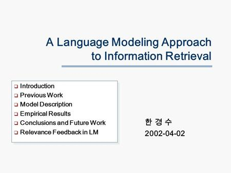 A Language Modeling Approach to Information Retrieval 한 경 수 2002-04-02  Introduction  Previous Work  Model Description  Empirical Results  Conclusions.