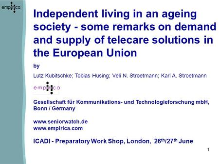 1 ICADI - Preparatory Work Shop, London, 26 th /27 th June Independent living in an ageing society - some remarks on demand and supply of telecare solutions.