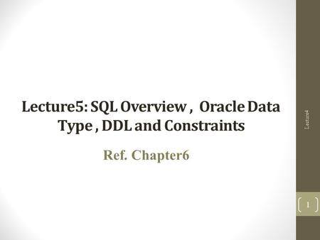 Lecture5: SQL Overview, Oracle Data Type, DDL and Constraints Ref. Chapter6 Lecture4 1.