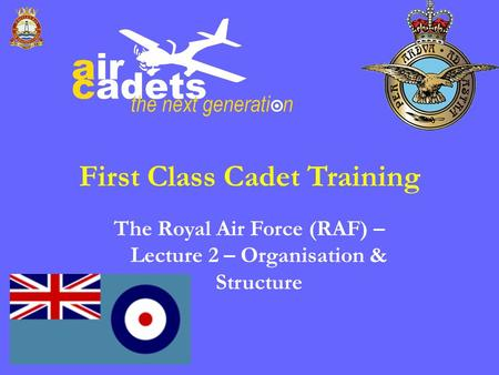First Class Cadet Training The Royal Air Force (RAF) – Lecture 2 – Organisation & Structure.