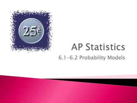 "6.1-6.2 Probability Models.  Understand the term ""random""  Implement different probability models  Use the rules of probability in calculations."
