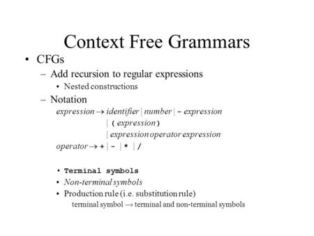 Context Free Grammars CFGs –Add recursion to regular expressions Nested constructions –Notation expression  identifier | number | - expression | ( expression.
