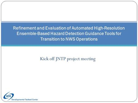 Refinement and Evaluation of Automated High-Resolution Ensemble-Based Hazard Detection Guidance Tools for Transition to NWS Operations Kick off JNTP project.