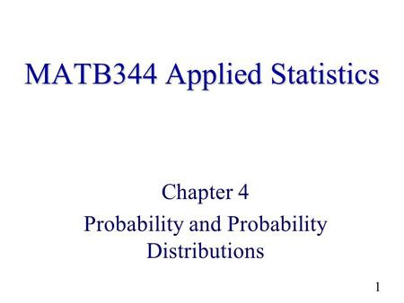 1 MATB344 Applied Statistics Chapter 4 Probability and Probability Distributions.