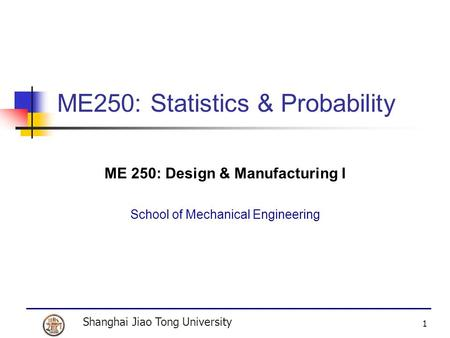 Shanghai Jiao Tong University 1 ME250: Statistics & Probability ME 250: Design & Manufacturing I School of Mechanical Engineering.