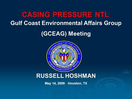 CASING PRESSURE NTL Gulf Coast Environmental Affairs Group (GCEAG) Meeting RUSSELL HOSHMAN May 14, 2009 Houston, TX.