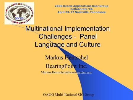 2006 Oracle Applications User Group Collaborate '06 April 23-27 Nashville, Tennessee OAUG Multi-National SIG Group Multinational Implementation Challenges.