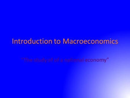 "Introduction to Macroeconomics ""The study of of a national economy"""