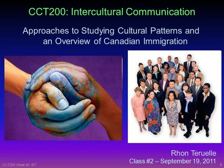 1CCT200 Week #2: RT Rhon Teruelle Class #2 – September 19, 2011 CCT200: Intercultural Communication Approaches to Studying Cultural Patterns and an Overview.