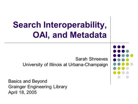 Search Interoperability, OAI, and Metadata Sarah Shreeves University of Illinois at Urbana-Champaign Basics and Beyond Grainger Engineering Library April.