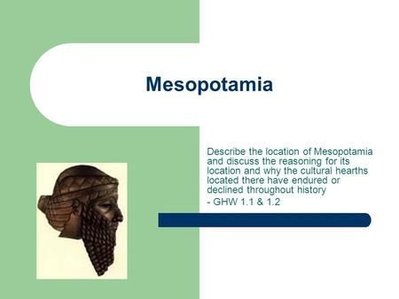 Mesopotamia Describe the location of Mesopotamia and discuss the reasoning for its location and why the cultural hearths located there have endured or.