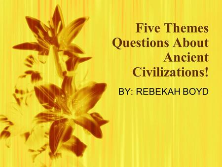 Five Themes Questions About Ancient Civilizations! BY: REBEKAH BOYD.