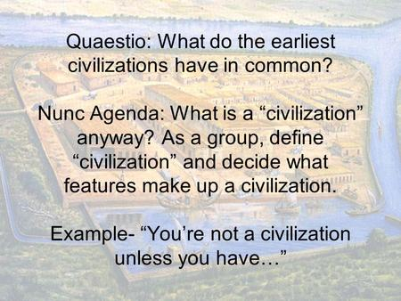 "Quaestio: What do the earliest civilizations have in common? Nunc Agenda: What is a ""civilization"" anyway? As a group, define ""civilization"" and decide."