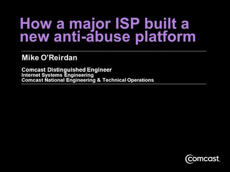 How a major ISP built a new anti-abuse platform Mike O'Reirdan Comcast Distinguished Engineer Internet Systems Engineering Comcast National Engineering.