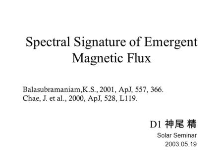 Spectral Signature of Emergent Magnetic Flux D1 神尾 精 Solar Seminar 2003.05.19 Balasubramaniam,K.S., 2001, ApJ, 557, 366. Chae, J. et al., 2000, ApJ, 528,