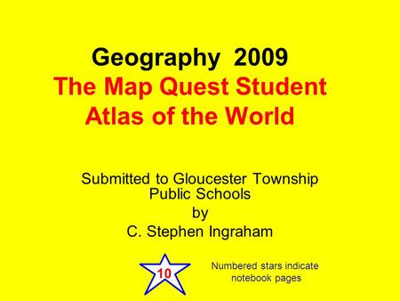 Submitted to Gloucester Township Public Schools by C. Stephen Ingraham Geography 2009 The <strong>Map</strong> Quest Student Atlas of the World 10 Numbered stars indicate.