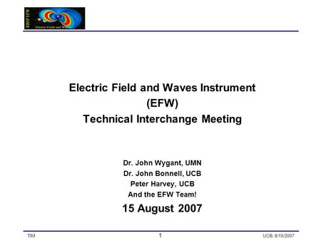 TIM 1 UCB, 8/15/2007 Electric Field and Waves Instrument (EFW) Technical Interchange Meeting Dr. John Wygant, UMN Dr. John Bonnell, UCB Peter Harvey, UCB.