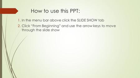 "How to use this PPT: 1.In the menu bar above click the SLIDE SHOW tab 2.Click ""From Beginning"" and use the arrow keys to move through the slide show."
