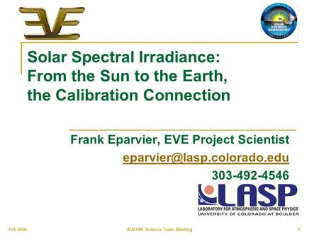 Feb 2006 AIA/HMI Science Team Meeting 1 Solar Spectral Irradiance: From the Sun to the Earth, the Calibration Connection Frank Eparvier, EVE Project Scientist.