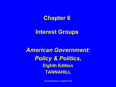 Pearson Education, Inc., Longman © 2006 Chapter 6 Interest Groups American Government: Policy & Politics, Eighth Edition TANNAHILL.
