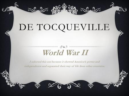DE TOCQUEVILLE World War II I selected this era because it showed America's power and independence and separated their way of life from other countries.