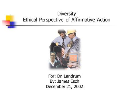Diversity Ethical Perspective of Affirmative Action For: Dr. Landrum By: James Esch December 21, 2002.