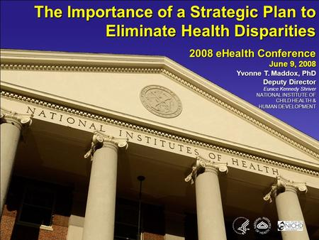 The Importance of a Strategic Plan to Eliminate Health Disparities 2008 eHealth Conference June 9, 2008 Yvonne T. Maddox, PhD Deputy Director Eunice Kennedy.